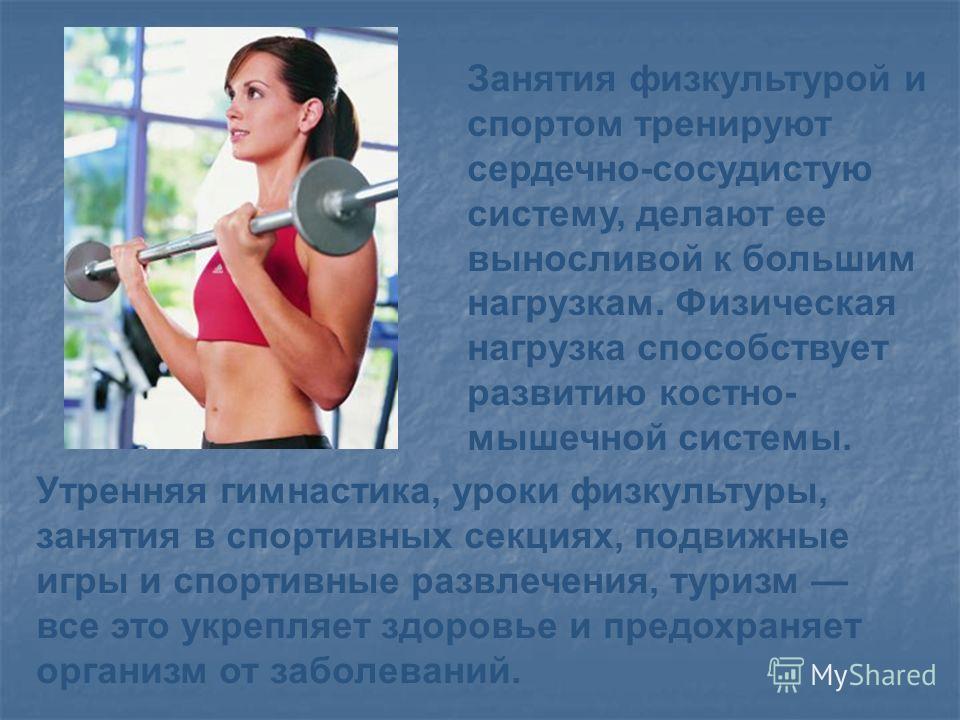 Занятия физкультурой и спортом тренируют сердечно-сосудистую систему, делают ее выносливой к большим нагрузкам. Физическая нагрузка способствует развитию костно- мышечной системы. Утренняя гимнастика, уроки физкультуры, занятия в спортивных секциях,