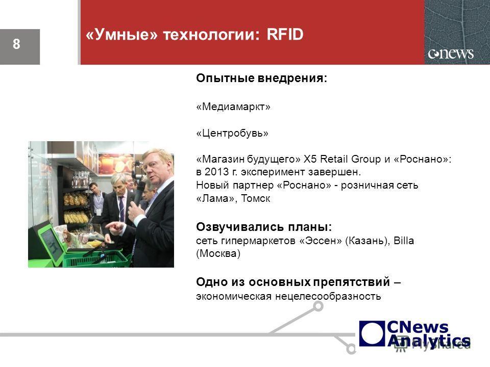 8 «Умные» технологии: RFID 8 Опытные внедрения: «Медиамаркт» «Центробувь» «Магазин будущего» X5 Retail Group и «Роснано»: в 2013 г. эксперимент завершен. Новый партнер «Роснано» - розничная сеть «Лама», Томск Озвучивались планы: сеть гипермаркетов «Э