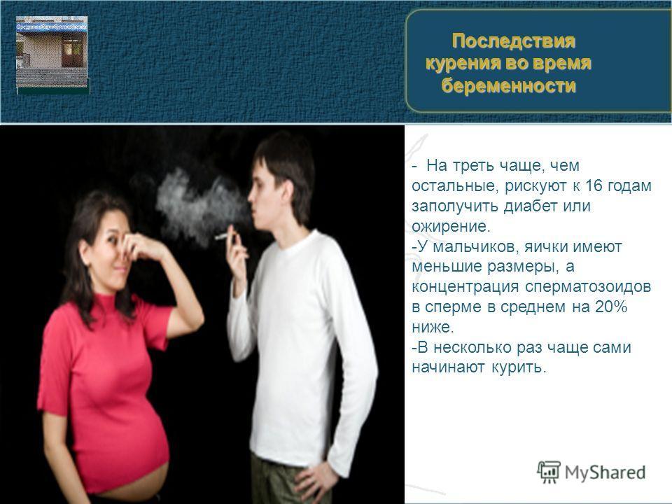 Последствия курения во время беременности Последствия курения во время беременности - На треть чаще, чем остальные, рискуют к 16 годам заполучить диабет или ожирение. -У мальчиков, яички имеют меньшие размеры, а концентрация сперматозоидов в сперме в