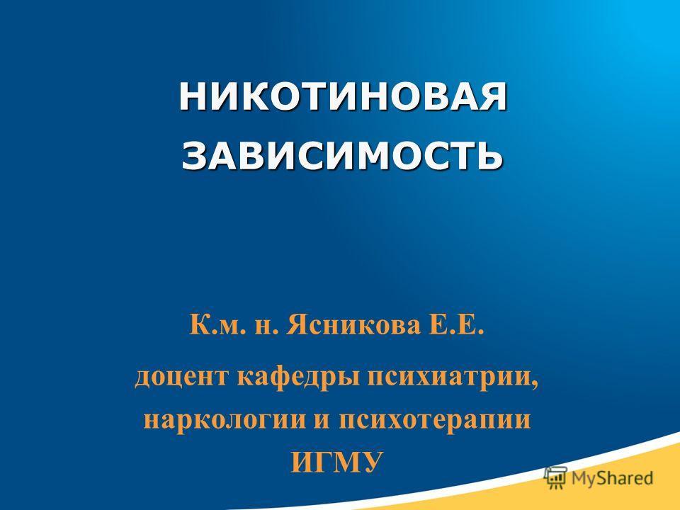 НИКОТИНОВАЯ ЗАВИСИМОСТЬ К.м. н. Ясникова Е.Е. доцент кафедры психиатрии, наркологии и психотерапии ИГМУ