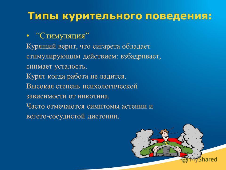 Типы курительного поведения: Стимуляция Курящий верит, что сигарета обладает стимулирующим действием: взбадривает, снимает усталость. Курят когда работа не ладится. Высокая степень психологической зависимости от никотина. Часто отмечаются симптомы ас