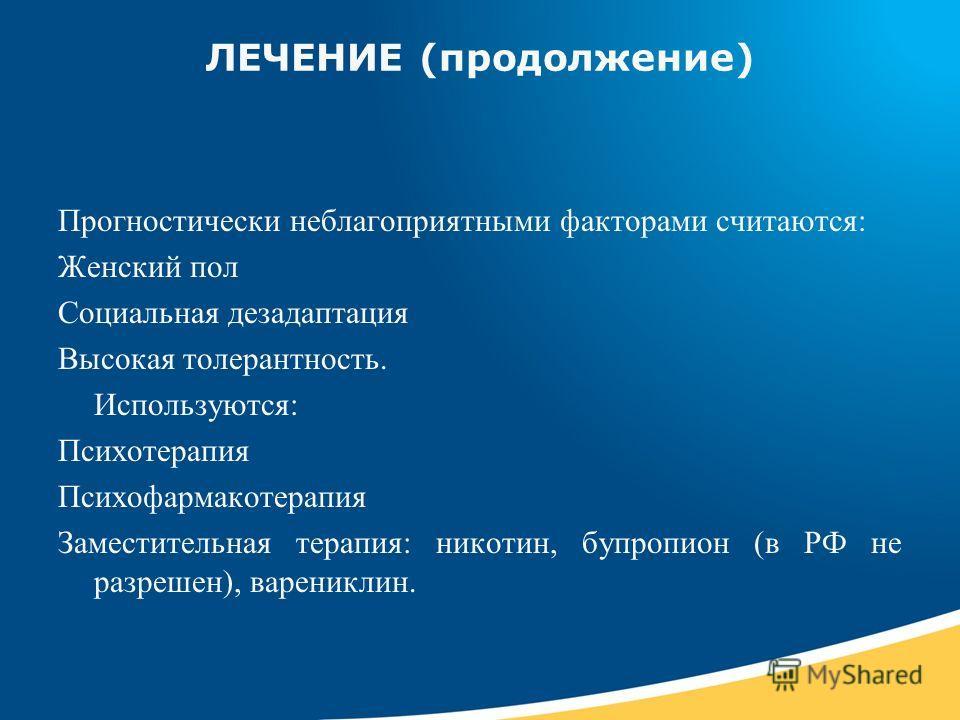 ЛЕЧЕНИЕ (продолжение) Прогностически неблагоприятными факторами считаются: Женский пол Социальная дезадаптация Высокая толерантность. Используются: Психотерапия Психофармакотерапия Заместительная терапия: никотин, бупропион (в РФ не разрешен), варени