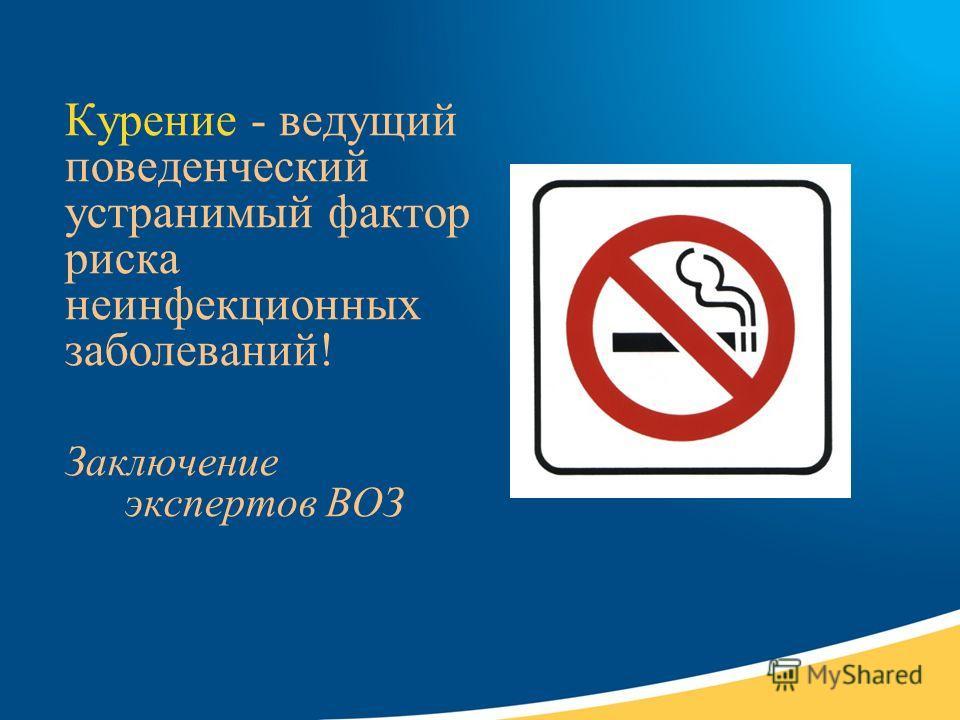 Курение - ведущий поведенческий устранимый фактор риска неинфекционных заболеваний! Заключение экспертов ВОЗ