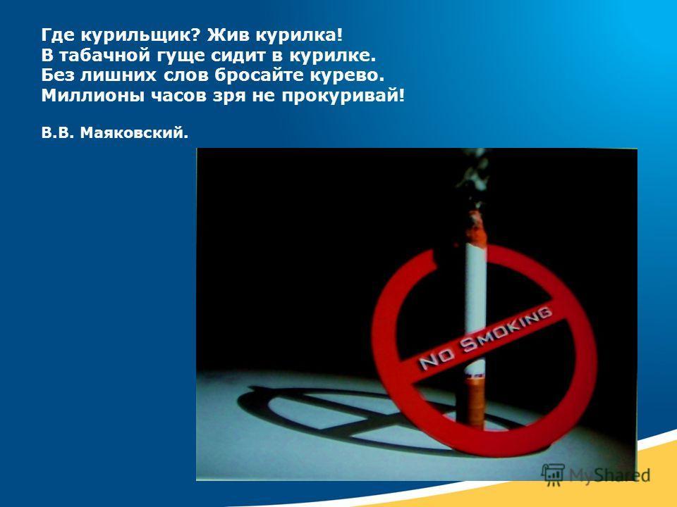 Где курильщик? Жив курилка! В табачной гуще сидит в курилке. Без лишних слов бросайте курево. Миллионы часов зря не прокуривай! В.В. Маяковский.