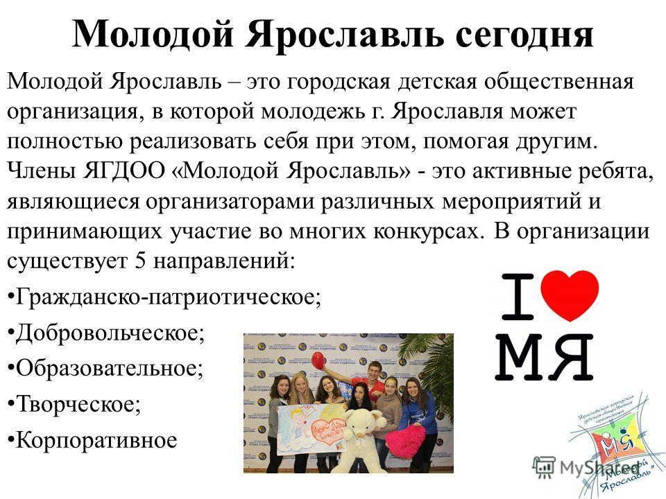 Молодой Ярославль сегодня Молодой Ярославль – это городская детская общественная организация, в которой молодежь г. Ярославля может полностью реализовать себя при этом, помогая другим. Члены ЯГДОО «Молодой Ярославль» - это активные ребята, являющиеся