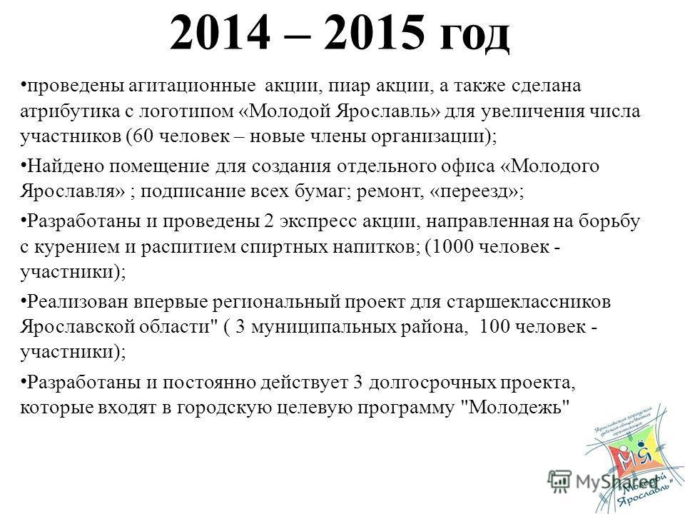 2014 – 2015 год проведены агитационные акции, пиар акции, а также сделана атрибутика с логотипом «Молодой Ярославль» для увеличения числа участников (60 человек – новые члены организации); Найдено помещение для создания отдельного офиса «Молодого Яро