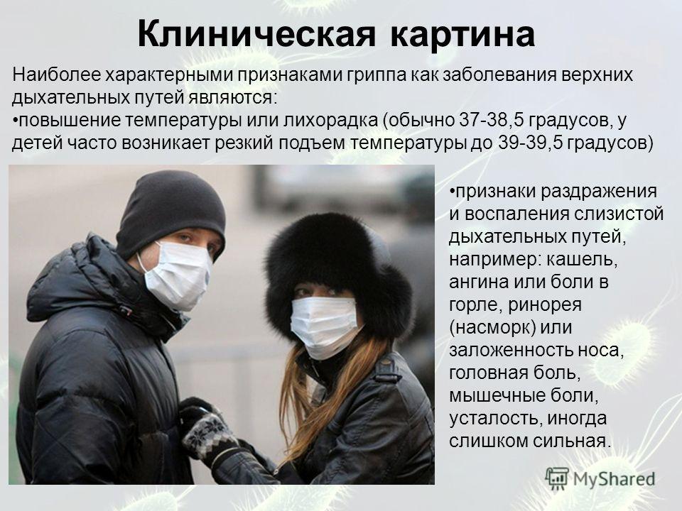 Клиническая картина Наиболее характерными признаками гриппа как заболевания верхних дыхательных путей являются: повышение температуры или лихорадка (обычно 37-38,5 градусов, у детей часто возникает резкий подъем температуры до 39-39,5 градусов) призн