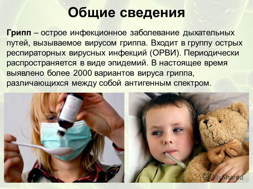 Общие сведения Грипп – острое инфекционное заболевание дыхательных путей, вызываемое вирусом гриппа. Входит в группу острых респираторных вирусных инфекций (ОРВИ). Периодически распространяется в виде эпидемий. В настоящее время выявлено более 2000 в
