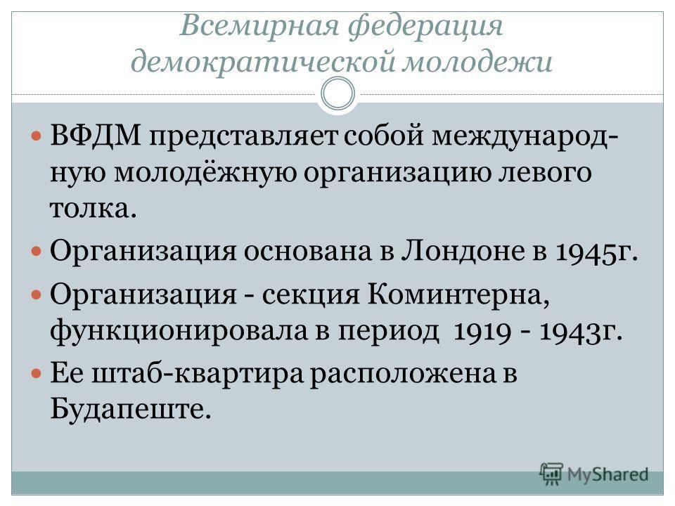 Всемирная федерация демократической молодежи ВФДМ представляет собой международную молодёжную организацию левого толка. Организация основана в Лондоне в 1945 г. Организация - секция Коминтерна, функционировала в период 1919 - 1943 г. Ее штаб-квартира