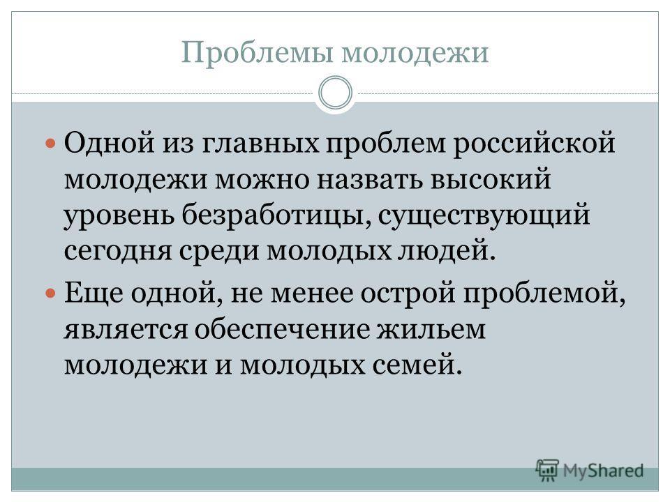 Проблемы молодежи Одной из главных проблем российской молодежи можно назвать высокий уровень безработицы, существующий сегодня среди молодых людей. Еще одной, не менее острой проблемой, является обеспечение жильем молодежи и молодых семей.