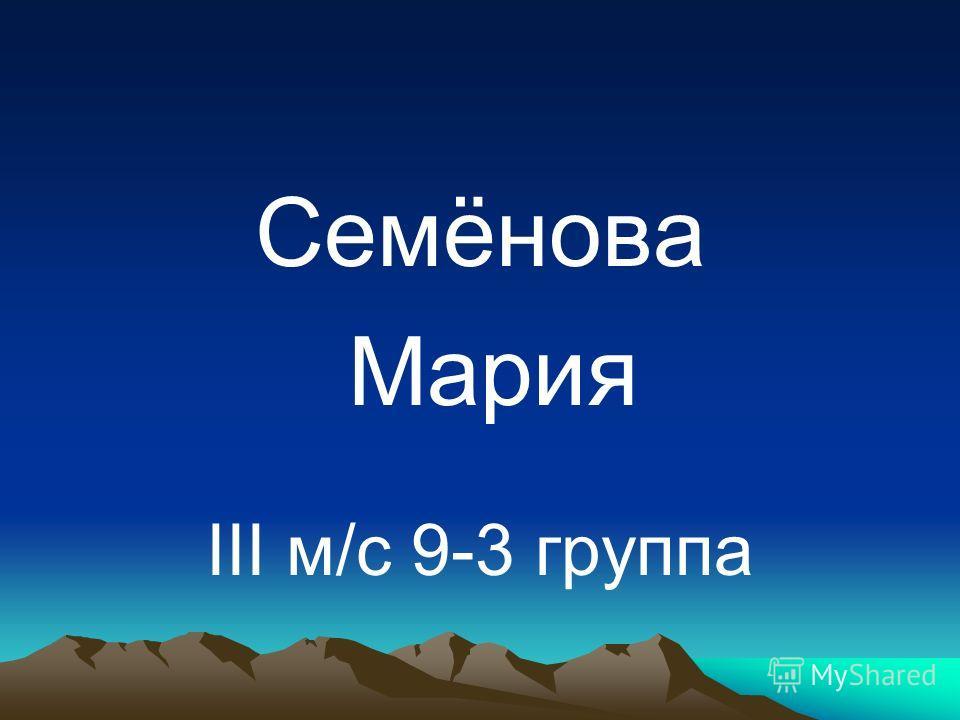 Семёнова Мария III м/с 9-3 группа
