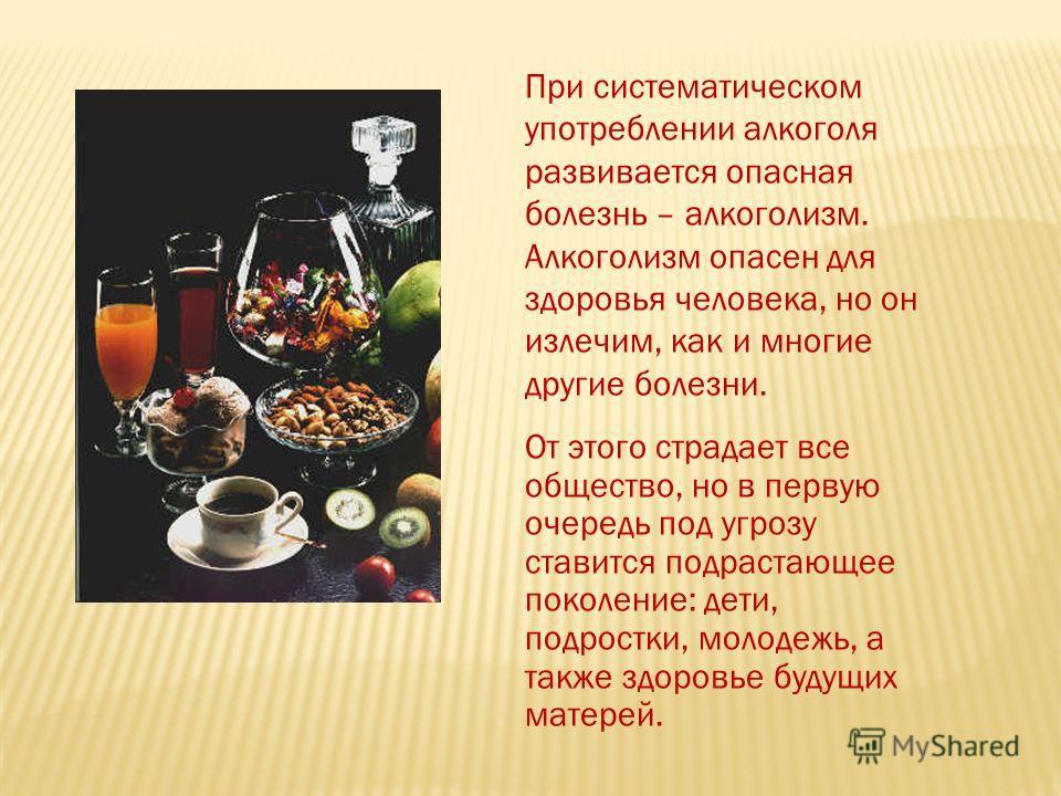 При систематическом употреблении алкоголя развивается опасная болезнь – алкоголизм. Алкоголизм опасен для здоровья человека, но он излечим, как и многие другие болезни. От этого страдает все общество, но в первую очередь под угрозу ставится подрастаю