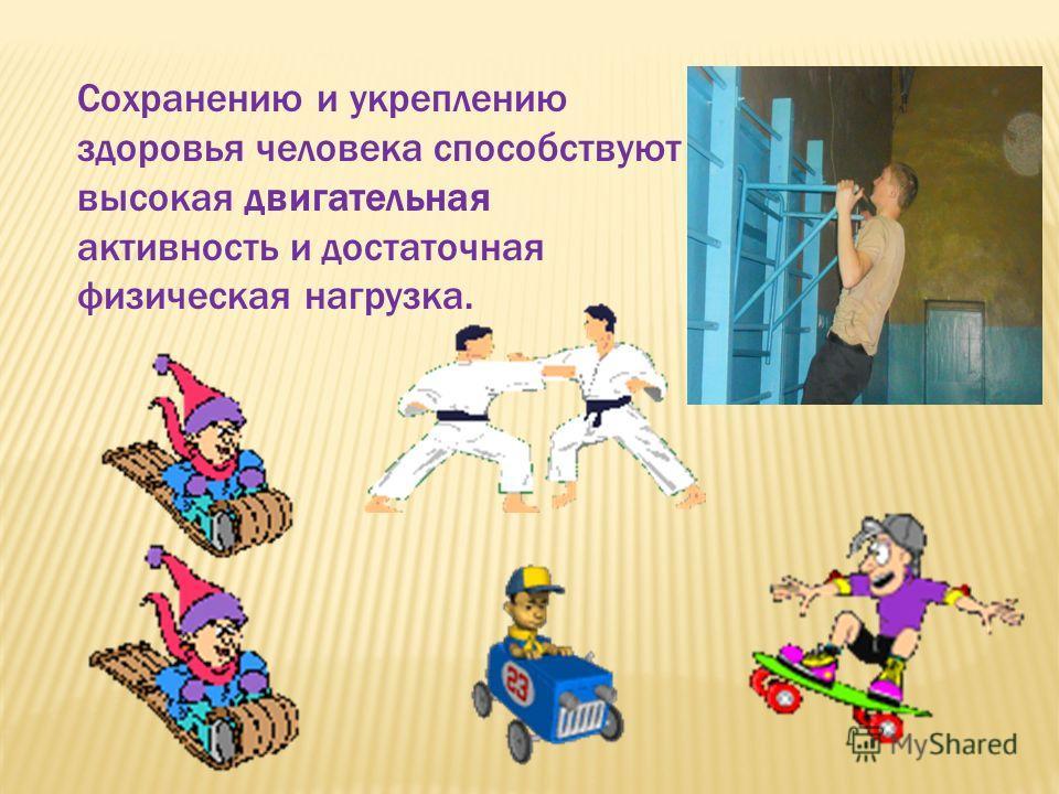 Сохранению и укреплению здоровья человека способствуют высокая двигательная активность и достаточная физическая нагрузка.
