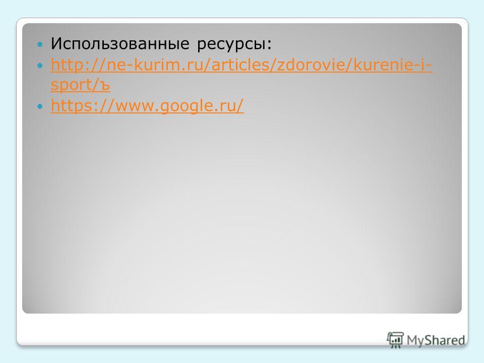 Использованные ресурсы: http://ne-kurim.ru/articles/zdorovie/kurenie-i- sport/ъ http://ne-kurim.ru/articles/zdorovie/kurenie-i- sport/ъ https://www.google.ru/