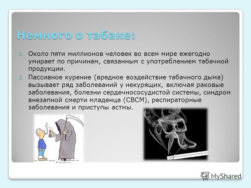 Немного о табаке: 1. Около пяти миллионов человек во всем мире ежегодно умирает по причинам, связанным с употреблением табачной продукции. 2. Пассивное курение (вредное воздействие табачного дыма) вызывает ряд заболеваний у некурящих, включая раковые