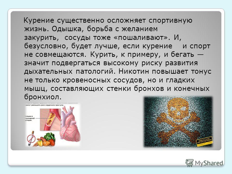 Курение существенно осложняет спортивную жизнь. Одышка, борьба с желанием закурить, сосуды тоже «пошаливают». И, безусловно, будет лучше, если курение и спорт не совмещаются. Курить, к примеру, и бегать значит подвергаться высокому риску развития дых