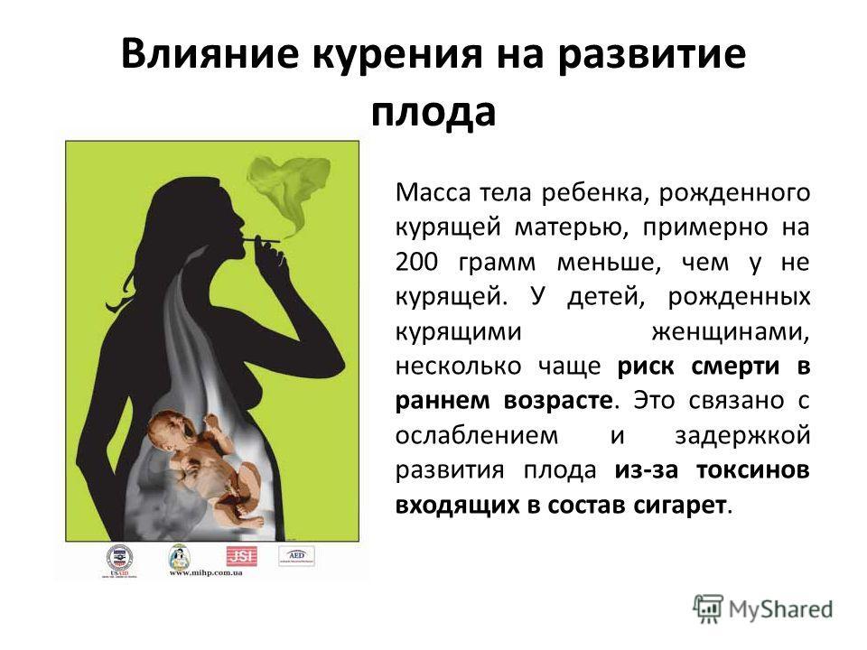 Влияние курения на развитие плода Масса тела ребенка, рожденного курящей матерью, примерно на 200 грамм меньше, чем у не курящей. У детей, рожденных курящими женщинами, несколько чаще риск смерти в раннем возрасте. Это связано с ослаблением и задержк