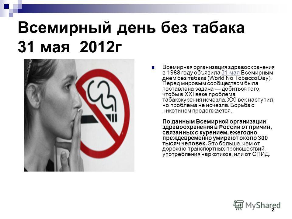 2 Всемирный день без табака 31 мая 2012 г Всемирная организация здравоохранения в 1988 году объявила 31 мая Всемирным днем без табака (World No Tobacco Day). Перед мировым сообществом была поставлена задача добиться того, чтобы в XXI веке проблема та