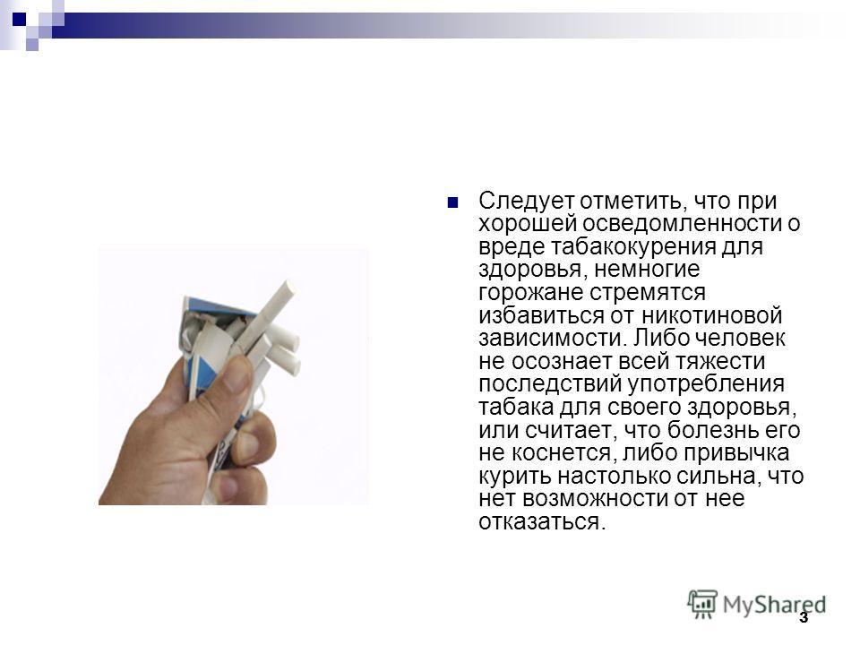 3 Следует отметить, что при хорошей осведомленности о вреде табакокурения для здоровья, немногие горожане стремятся избавиться от никотиновой зависимости. Либо человек не осознает всей тяжести последствий употребления табака для своего здоровья, или