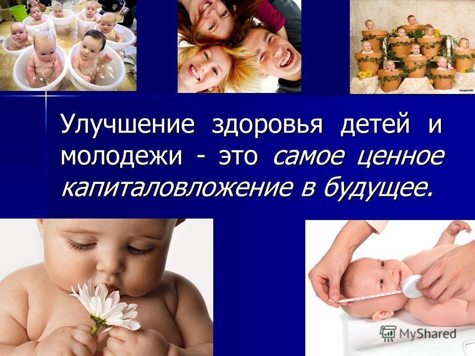 Улучшение здоровья детей и молодежи - это самое ценное капиталовложение в будущее.