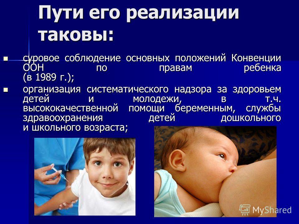 Пути его реализации таковы: суровое соблюдение основных положений Конвенции ООН по правам ребенка (в 1989 г.); организация систематического надзора за здоровьем детей и молодежи, в т.ч. высококачественной помощи беременным, службы здравоохранения дет