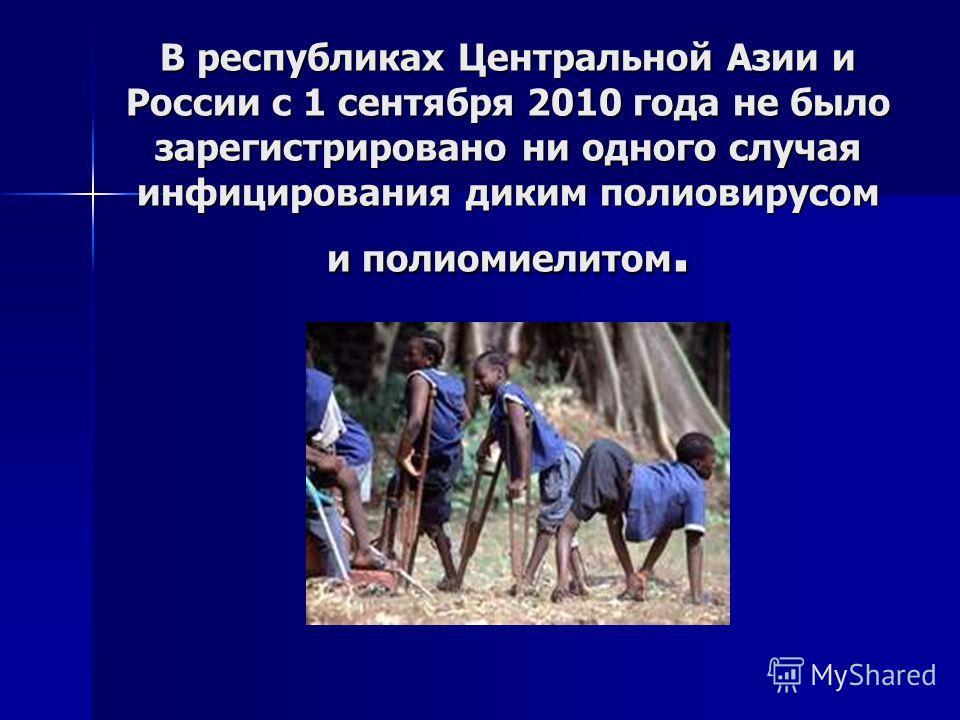В республиках Центральной Азии и России с 1 сентября 2010 года не было зарегистрировано ни одного случая инфицирования диким полиовирусом и полиомиелитом.