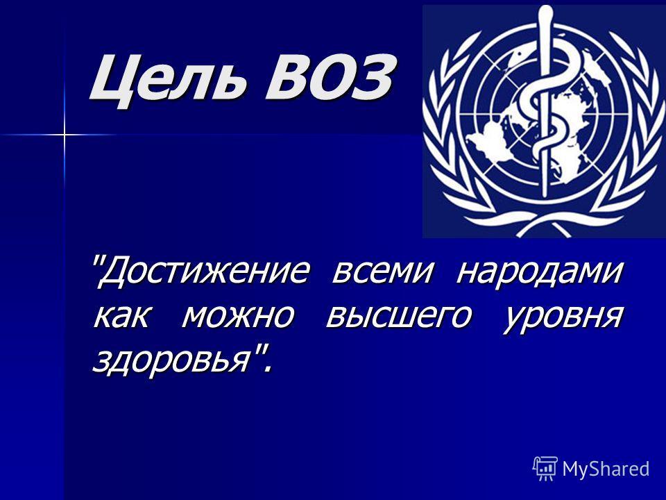 Цель ВОЗ Достижение всеми народами как можно высшего уровня здоровья.