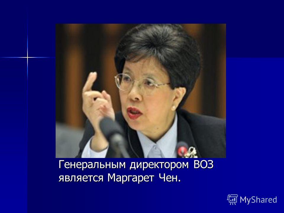 Генеральным директором ВОЗ является Маргарет Чен.