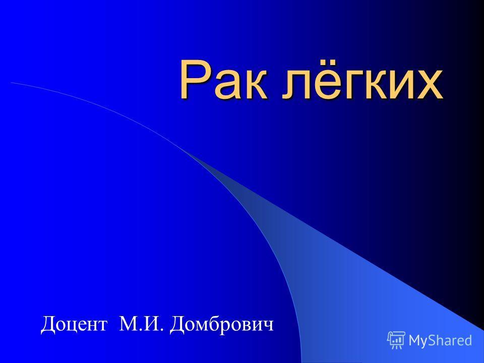 Рак лёгких Доцент М.И. Домбрович