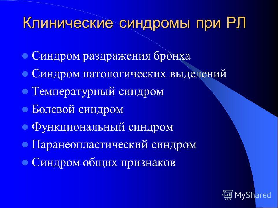 Клинические синдромы при РЛ Синдром раздражения бронха Синдром патологических выделений Температурный синдром Болевой синдром Функциональный синдром Паранеопластический синдром Синдром общих признаков