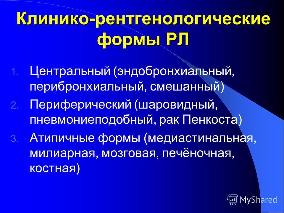 Клинико-рентгенологические формы РЛ 1. Центральный (эндобронхиальный, перибронхиальный, смешанный) 2. Периферический (шаровидный, пневмониеподобный, рак Пенкоста) 3. Атипичные формы (медиастинальная, милиарная, мозговая, печёночная, костная)
