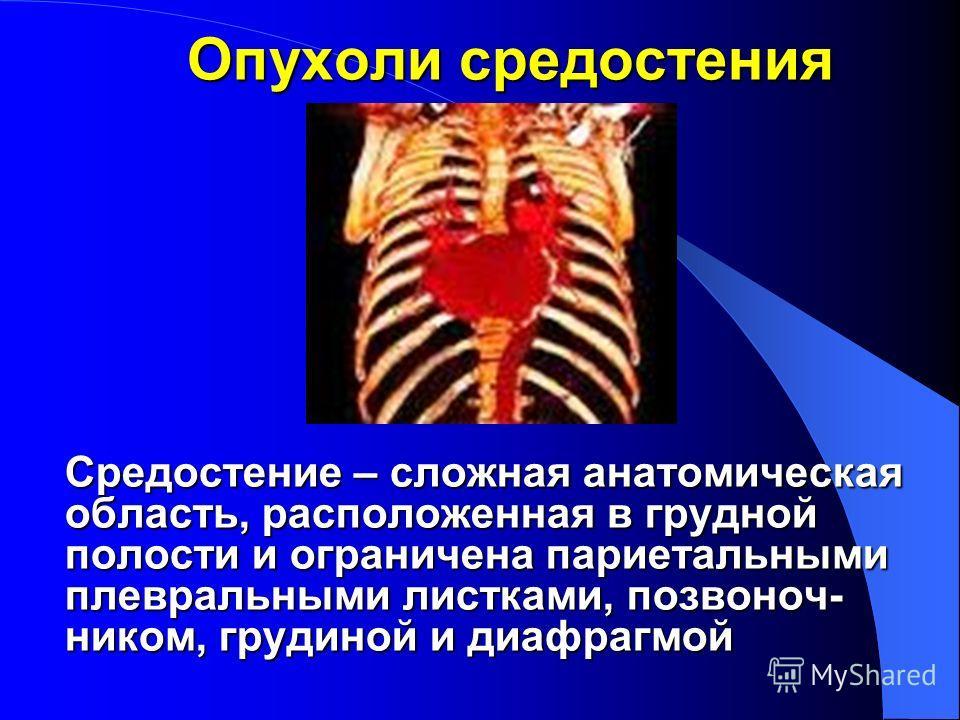 Опухоли средостения Средостение – сложная анатомическая область, расположенная в грудной полости и ограничена париетальными плевральными листками, позвоночником, грудиной и диафрагмой