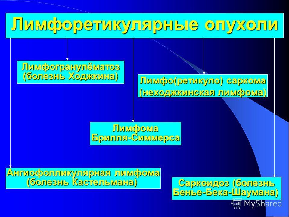 Лимфоретикулярные опухоли Лимфогранулёматоз (болезнь Ходжкина) Лимфо(ретикуло) саркома (неходжкинская лимфома) Лимфома Брилля-Симмерса Ангиофолликулярная лимфома (болезнь Кастельмана) Саркоидоз (болезнь Бенье-Бека-Шаумана)