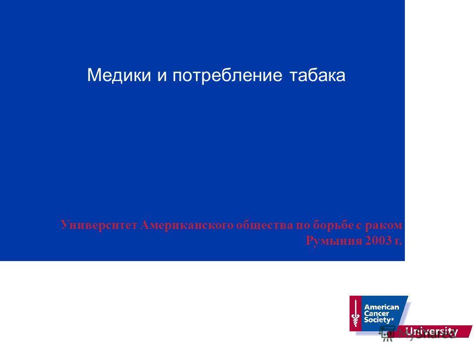 Медики и потребление табака Университет Американского общества по борьбе с раком Румыния 2003 г.
