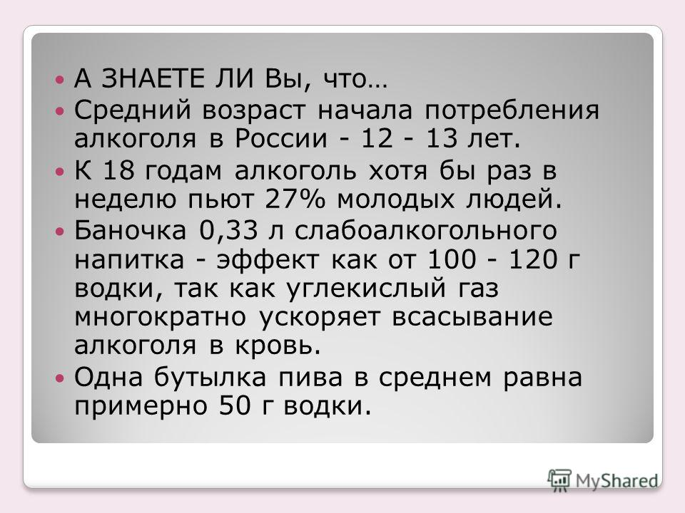 А ЗНАЕТЕ ЛИ Вы, что… Средний возраст начала потребления алкоголя в России - 12 - 13 лет. К 18 годам алкоголь хотя бы раз в неделю пьют 27% молодых людей. Баночка 0,33 л слабоалкогольного напитка - эффект как от 100 - 120 г водки, так как углекислый г