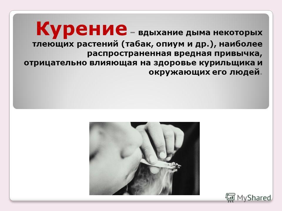 Курение – вдыхание дыма некоторых тлеющих растений (табак, опиум и др.), наиболее распространенная вредная привычка, отрицательно влияющая на здоровье курильщика и окружающих его людей.