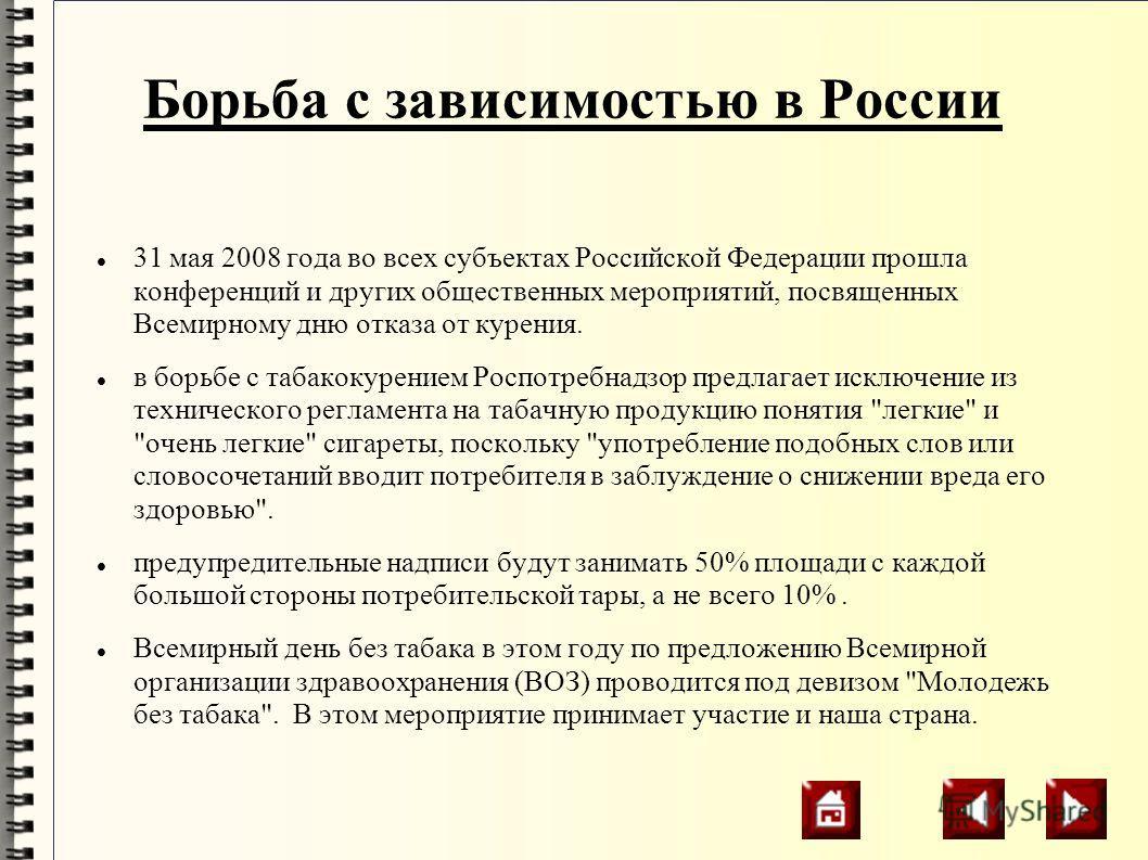 Борьба с зависимостью в России 31 мая 2008 года во всех субъектах Российской Федерации прошла конференций и других общественных мероприятий, посвященных Всемирному дню отказа от курения. в борьбе с табакокурением Роспотребнадзор предлагает исключение