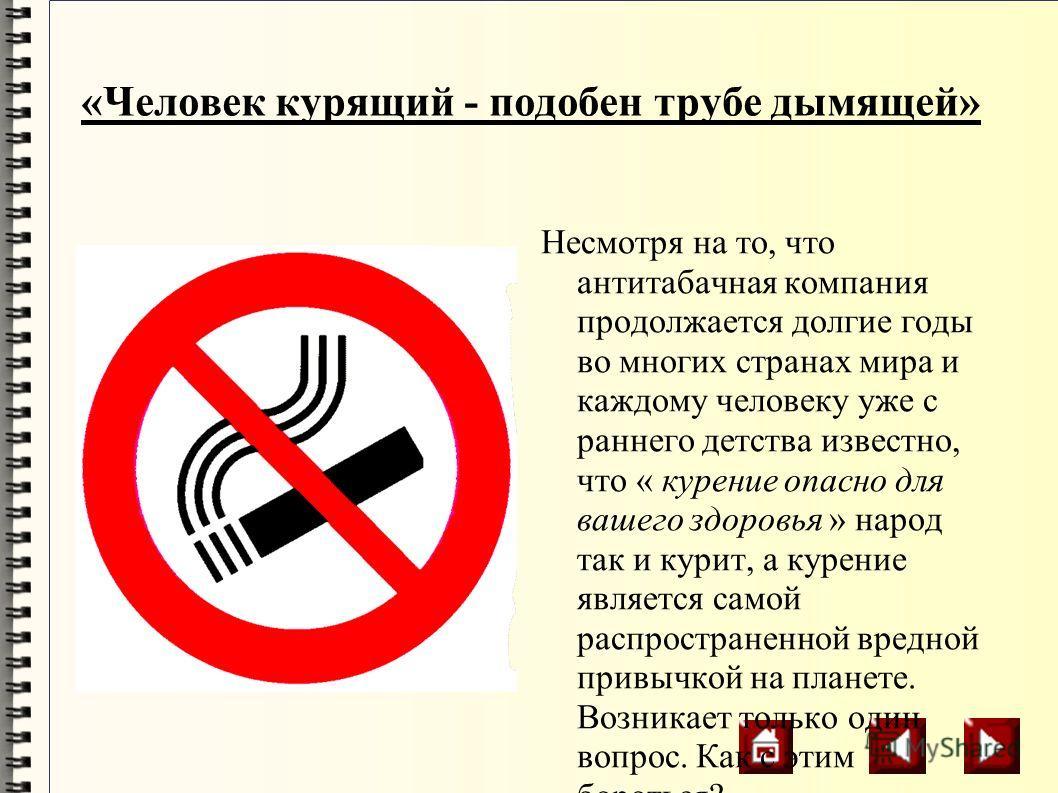 «Человек курящий - подобен трубе дымящей» Несмотря на то, что антитабачная компания продолжается долгие годы во многих странах мира и каждому человеку уже с раннего детства известно, что « курение опасно для вашего здоровья » народ так и курит, а кур