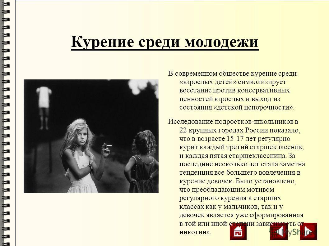 Курение среди молодежи В современном обществе курение среди «взрослых детей» символизирует восстание против консервативных ценностей взрослых и выход из состояния «детской непорочности». Исследование подростков-школьников в 22 крупных городах России