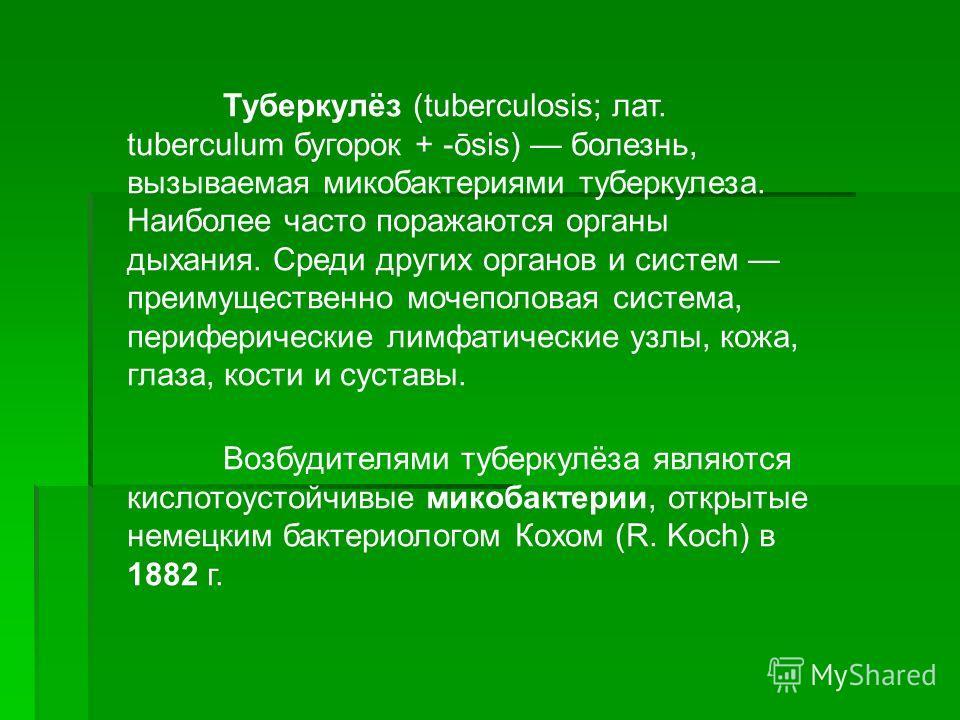 Туберкулёз (tuberculosis; лат. tuberculum бугорок + -ōsis) болезнь, вызываемая микобактериями туберкулеза. Наиболее часто поражаются органы дыхания. Среди других органов и систем преимущественно мочеполовая система, периферические лимфатические узлы,