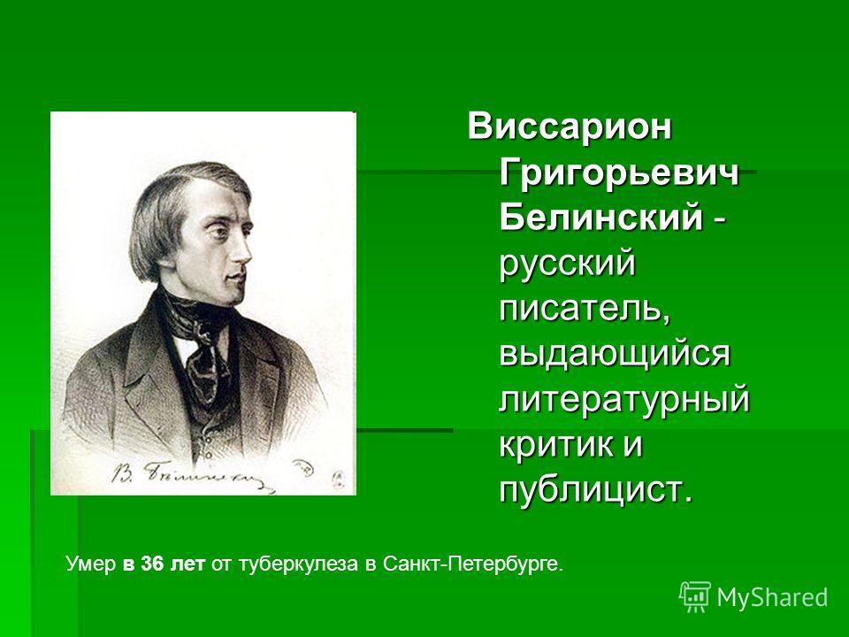 Виссарион Григорьевич Белинский - русский писатель, выдающийся литературный критик и публицист. Умер в 36 лет от туберкулеза в Санкт-Петербурге.
