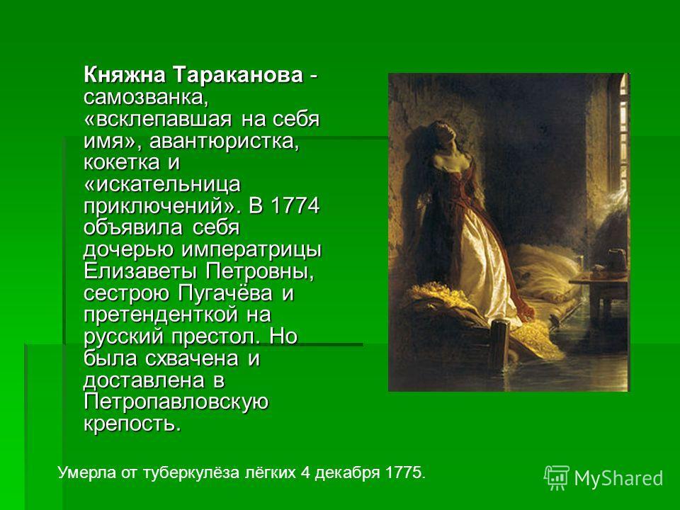 Княжна Тараканова - самозванка, «всклепавшая на себя имя», авантюристка, кокетка и «искательница приключений». В 1774 объявила себя дочерью императрицы Елизаветы Петровны, сестрою Пугачёва и претенденткой на русский престол. Но была схвачена и достав
