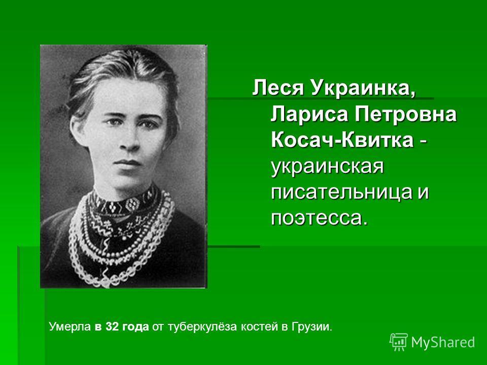 Леся Украинка, Лариса Петровна Косач-Квитка - украинская писательница и поэтесса. Умерла в 32 года от туберкулёза костей в Грузии.