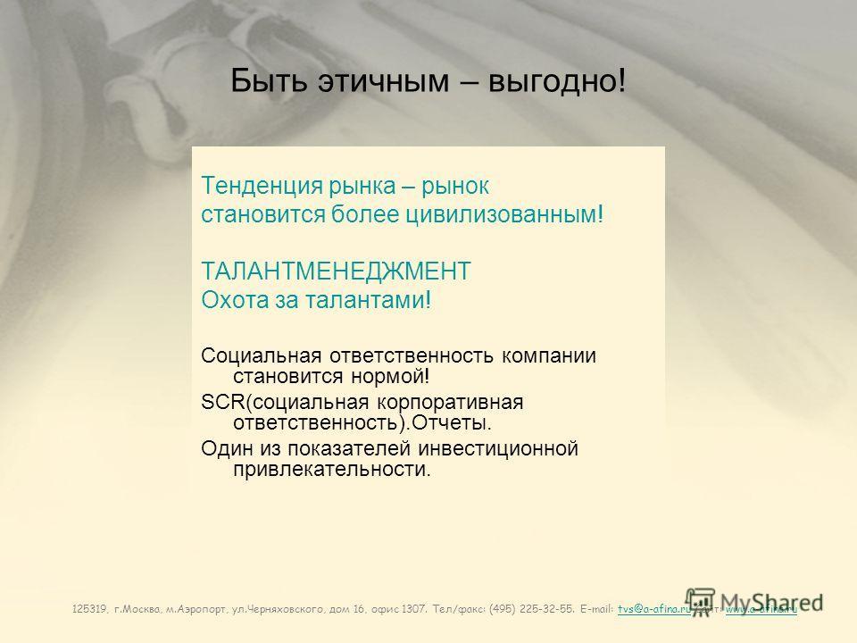125319, г.Москва, м.Аэропорт, ул.Черняховского, дом 16, офис 1307. Тел/факс: (495) 225-32-55. E-mail: tvs@a-afina.ru Сайт: www.a-afina.rutvs@a-afina.ruwww.a-afina.ru Быть этичным – выгодно! Тенденция рынка – рынок становится более цивилизованным! ТАЛ