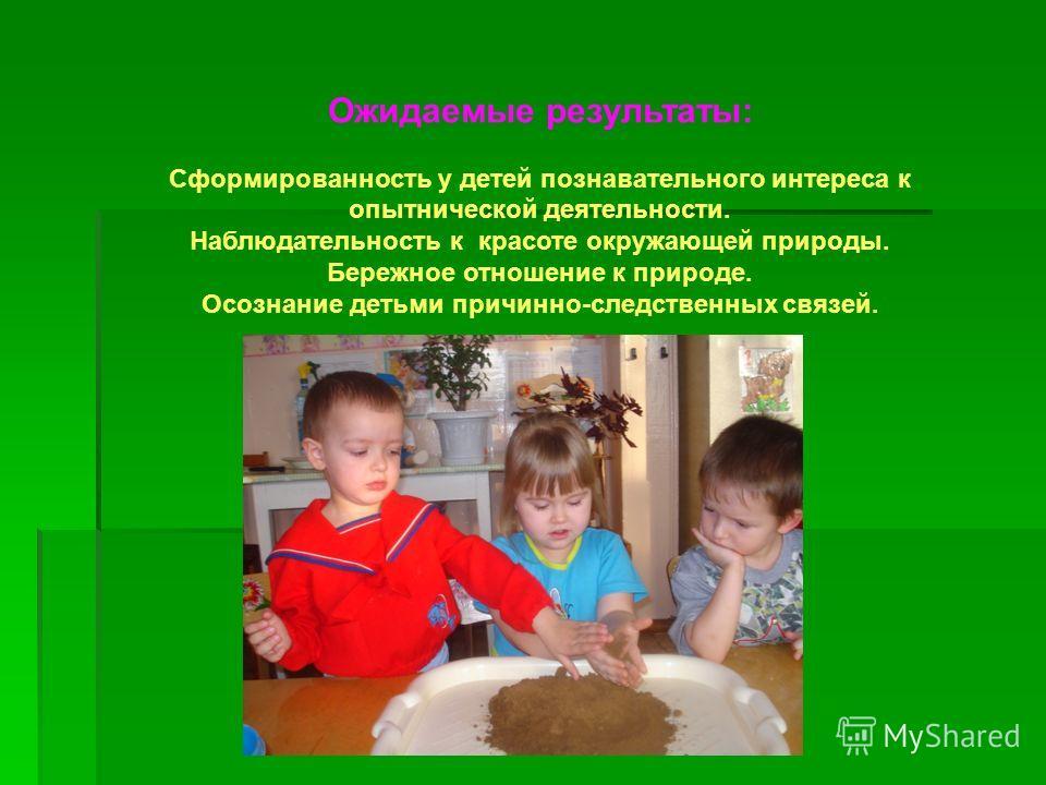 Ожидаемые результаты: Сформированность у детей познавательного интереса к опытнической деятельности. Наблюдательность к красоте окружающей природы. Бережное отношение к природе. Осознание детьми причинно-следственных связей.