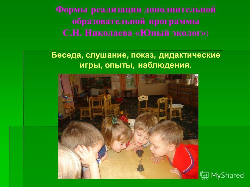 Формы реализации дополнительной образовательной программы С.Н. Николаева «Юный эколог»: Беседа, слушание, показ, дидактические игры, опыты, наблюдения.