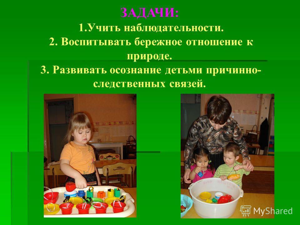 ЗАДАЧИ: 1. Учить наблюдательности. 2. Воспитывать бережное отношение к природе. 3. Развивать осознание детьми причинно- следственных связей.