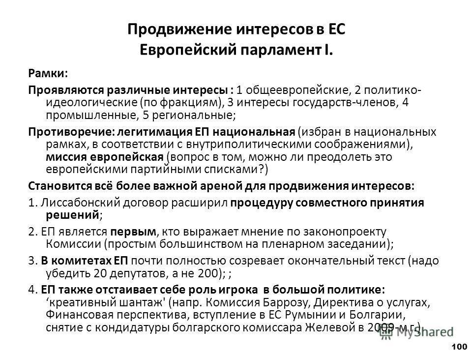 100 Продвижение интересов в ЕС Европейский парламент I. Рамки: Проявляются различные интересы : 1 общеевропейские, 2 политико- идеологические (по фракциям), 3 интересы государств-членов, 4 промышленные, 5 региональные; Противоречие: легитимация ЕП на