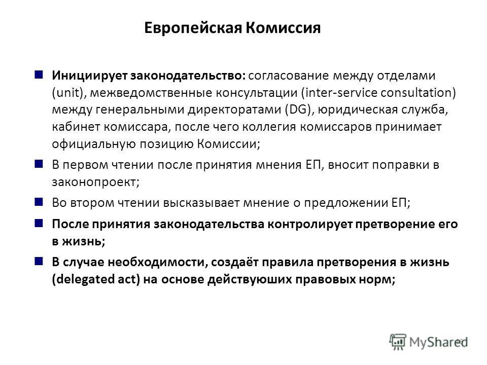 Европейская Комиссия Инициирует законодательство: согласование между отделами (unit), межведомственные консультации (inter-service consultation) между генеральными директоратами (DG), юридическая служба, кабинет комиссара, после чего коллегия комисса