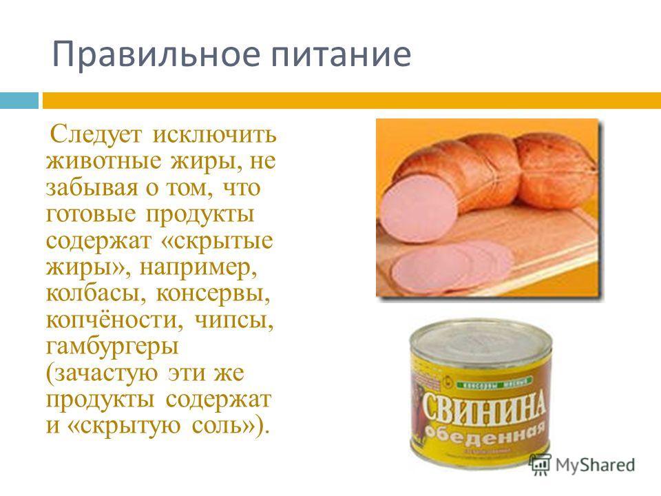 Правильное питание Следует исключить животные жиры, не забывая о том, что готовые продукты содержат «скрытые жиры», например, колбасы, консервы, копчёности, чипсы, гамбургеры (зачастую эти же продукты содержат и «скрытую соль»).
